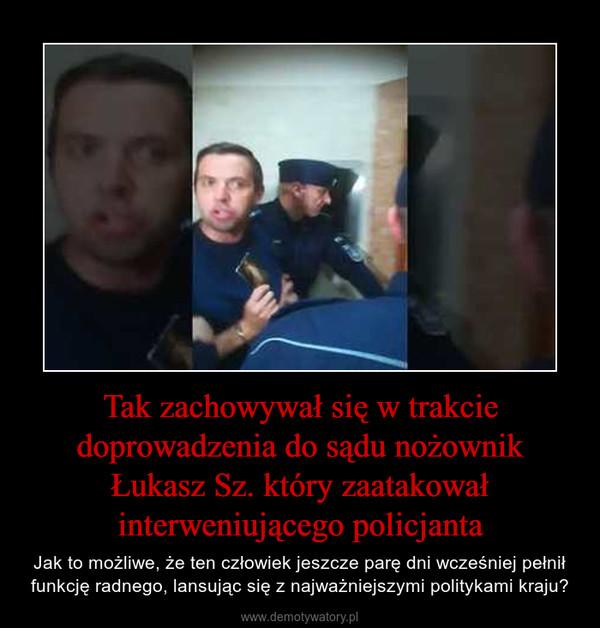 Tak zachowywał się w trakcie doprowadzenia do sądu nożownik Łukasz Sz. który zaatakował interweniującego policjanta – Jak to możliwe, że ten człowiek jeszcze parę dni wcześniej pełnił funkcję radnego, lansując się z najważniejszymi politykami kraju?