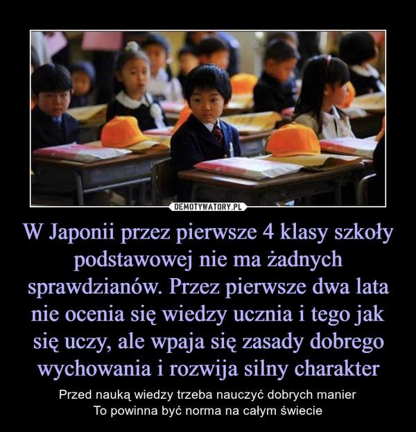 W Japonii przez pierwsze 4 klasy szkoły podstawowej nie ma żadnych sprawdzianów. Przez pierwsze dwa lata nie ocenia się wiedzy ucznia i tego jak się uczy, ale wpaja się zasady dobrego wychowania i rozwija silny charakter – Przed nauką wiedzy trzeba nauczyć dobrych manierTo powinna być norma na całym świecie