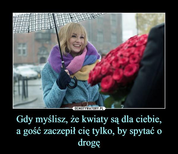 Gdy myślisz, że kwiaty są dla ciebie,a gość zaczepił cię tylko, by spytać o drogę –