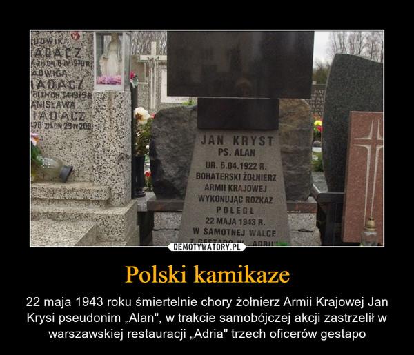 """Polski kamikaze – 22 maja 1943 roku śmiertelnie chory żołnierz Armii Krajowej Jan Krysi pseudonim """"Alan"""", w trakcie samobójczej akcji zastrzelił w warszawskiej restauracji """"Adria"""" trzech oficerów gestapo"""