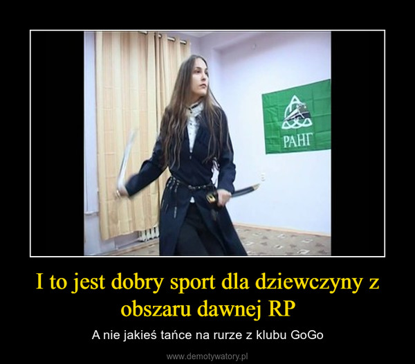 I to jest dobry sport dla dziewczyny z obszaru dawnej RP – A nie jakieś tańce na rurze z klubu GoGo