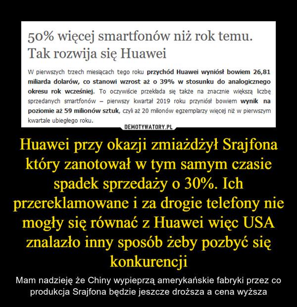Huawei przy okazji zmiażdżył Srajfona który zanotował w tym samym czasie spadek sprzedaży o 30%. Ich przereklamowane i za drogie telefony nie mogły się równać z Huawei więc USA znalazło inny sposób żeby pozbyć się konkurencji – Mam nadzieję że Chiny wypieprzą amerykańskie fabryki przez co produkcja Srajfona będzie jeszcze droższa a cena wyższa
