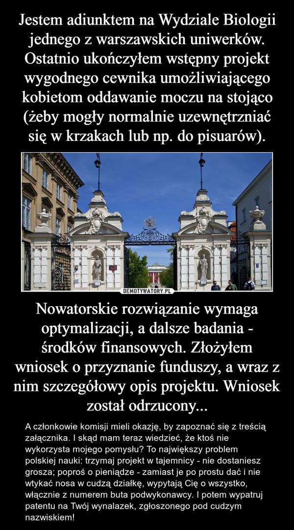 Nowatorskie rozwiązanie wymaga optymalizacji, a dalsze badania - środków finansowych. Złożyłem wniosek o przyznanie funduszy, a wraz z nim szczegółowy opis projektu. Wniosek został odrzucony... – A członkowie komisji mieli okazję, by zapoznać się z treścią załącznika. I skąd mam teraz wiedzieć, że ktoś nie wykorzysta mojego pomysłu? To największy problem polskiej nauki: trzymaj projekt w tajemnicy - nie dostaniesz grosza; poproś o pieniądze - zamiast je po prostu dać i nie wtykać nosa w cudzą działkę, wypytają Cię o wszystko, włącznie z numerem buta podwykonawcy. I potem wypatruj patentu na Twój wynalazek, zgłoszonego pod cudzym nazwiskiem!
