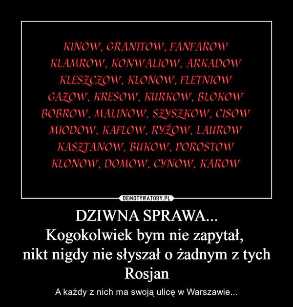DZIWNA SPRAWA...Kogokolwiek bym nie zapytał, nikt nigdy nie słyszał o żadnym z tych Rosjan – A każdy z nich ma swoją ulicę w Warszawie...
