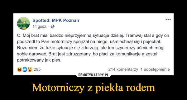 Motorniczy z piekła rodem –  Spotted: MPK Poznań14 godz. CC: Mój brat miał bardzo nieprzyjemną sytuacje dzisiaj. Tramwaj stał a gdy onpodszedł to Pan motorniczy spojrzał na niego, uśmiechnął się i pojechał.Rozumiem že takie sytuacje się zdarzają, ale ten szyderczy uśmiech mógłsobie darowac. Brat jest zdruzgotany, Do placi za komunikacje a zostafpotraktowany jak pies.08 2985214 komentarzy 1 udostępnienie