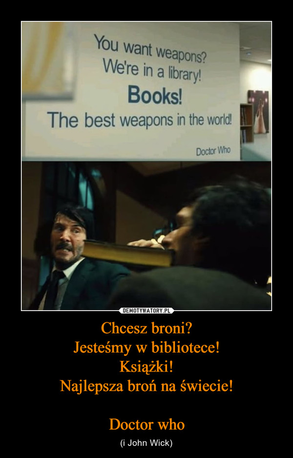 Chcesz broni?Jesteśmy w bibliotece!Książki!Najlepsza broń na świecie!Doctor who – (i John Wick)