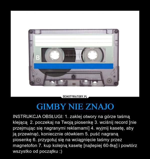 GIMBY NIE ZNAJO – INSTRUKCJA OBSŁUGI: 1. zaklej otwory na górze taśmą klejącą  2. poczekaj na Twoją piosenkę 3. wciśnij record [nie przejmując się nagranymi reklamami] 4. wyjmij kasetę, aby ją przewinąć, koniecznie ołówkiem 5. puść nagraną piosenkę 6. przygotuj się na wciągnięcie taśmy przez magnetofon 7. kup kolejną kasetę [najlepiej 60-tkę] i powtórz wszystko od początku :)