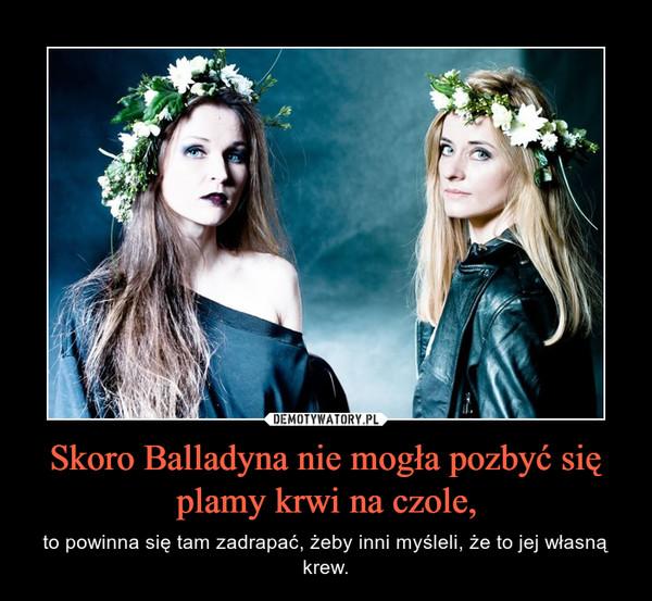 Skoro Balladyna nie mogła pozbyć się plamy krwi na czole, – to powinna się tam zadrapać, żeby inni myśleli, że to jej własną krew.