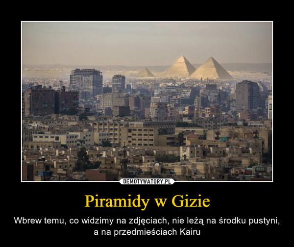 Piramidy w Gizie – Wbrew temu, co widzimy na zdjęciach, nie leżą na środku pustyni, a na przedmieściach Kairu