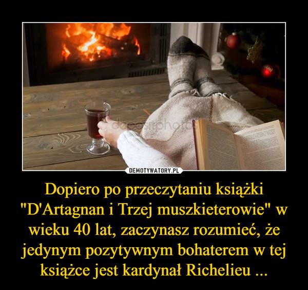 """Dopiero po przeczytaniu książki """"D'Artagnan i Trzej muszkieterowie"""" w wieku 40 lat, zaczynasz rozumieć, że jedynym pozytywnym bohaterem w tej książce jest kardynał Richelieu ... –"""