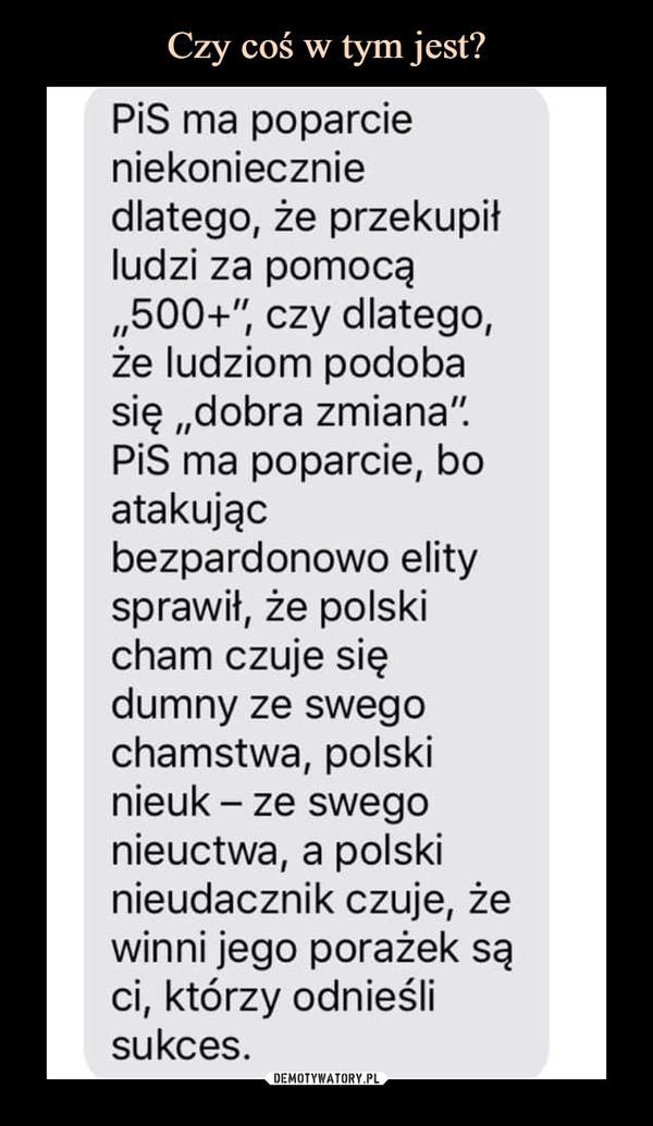 """–  PiS ma poparcie niekoniecznie dlatego, że przekupił ludzi za pomocą """"500+1', czy dlatego, że ludziom podoba się """"dobra zmiana"""". PiS ma poparcie, bo atakując bezpardonowo elity sprawił, że polski cham czuje się dumny ze swego chamstwa, polski nieuk — ze swego nieuctwa, a polski nieudacznik czuje, że winni jego porażek są ci, którzy odnieśli sukces."""