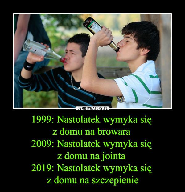 1999: Nastolatek wymyka się z domu na browara 2009: Nastolatek wymyka się z domu na jointa 2019: Nastolatek wymyka się z domu na szczepienie –