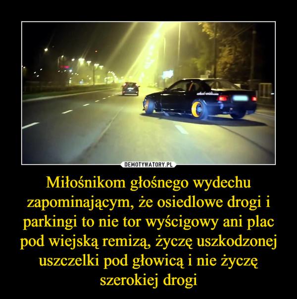 Miłośnikom głośnego wydechu zapominającym, że osiedlowe drogi i parkingi to nie tor wyścigowy ani plac pod wiejską remizą, życzę uszkodzonej uszczelki pod głowicą i nie życzę szerokiej drogi –
