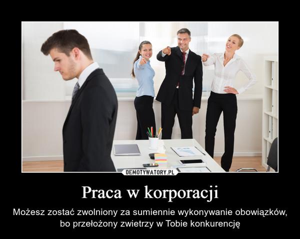 Praca w korporacji – Możesz zostać zwolniony za sumiennie wykonywanie obowiązków, bo przełożony zwietrzy w Tobie konkurencję