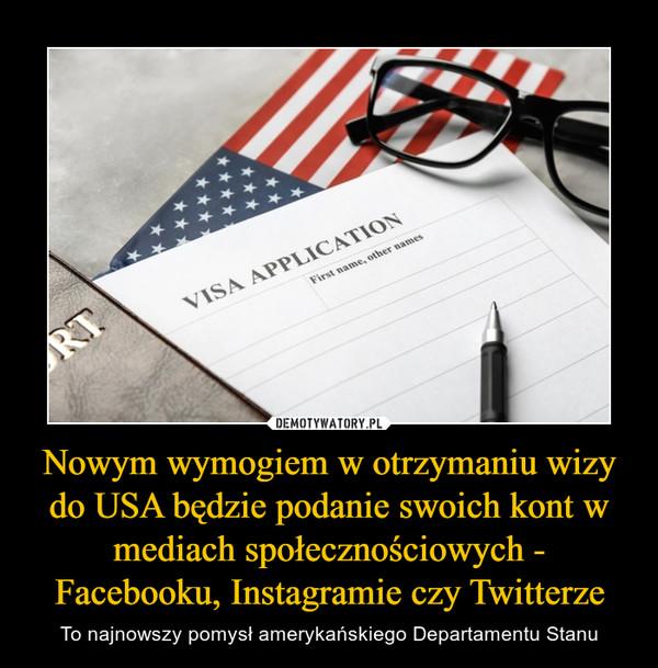 Nowym wymogiem w otrzymaniu wizy do USA będzie podanie swoich kont w mediach społecznościowych - Facebooku, Instagramie czy Twitterze – To najnowszy pomysł amerykańskiego Departamentu Stanu