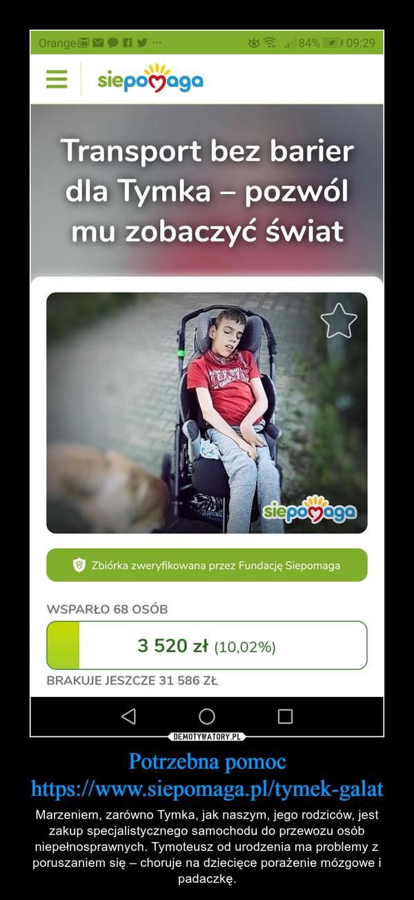 Potrzebna pomochttps://www.siepomaga.pl/tymek-galat – Marzeniem, zarówno Tymka, jak naszym, jego rodziców, jest zakup specjalistycznego samochodu do przewozu osób niepełnosprawnych. Tymoteusz od urodzenia ma problemy z poruszaniem się – choruje na dziecięce porażenie mózgowe i padaczkę.