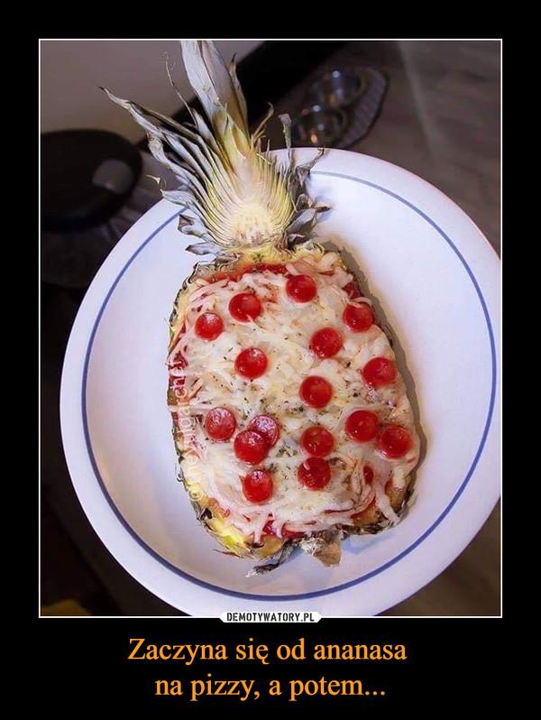 Zaczyna się od ananasa na pizzy, a potem... –