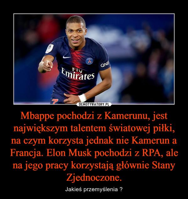 Mbappe pochodzi z Kamerunu, jest największym talentem światowej piłki, na czym korzysta jednak nie Kamerun a Francja. Elon Musk pochodzi z RPA, ale na jego pracy korzystają głównie Stany Zjednoczone. – Jakieś przemyślenia ?