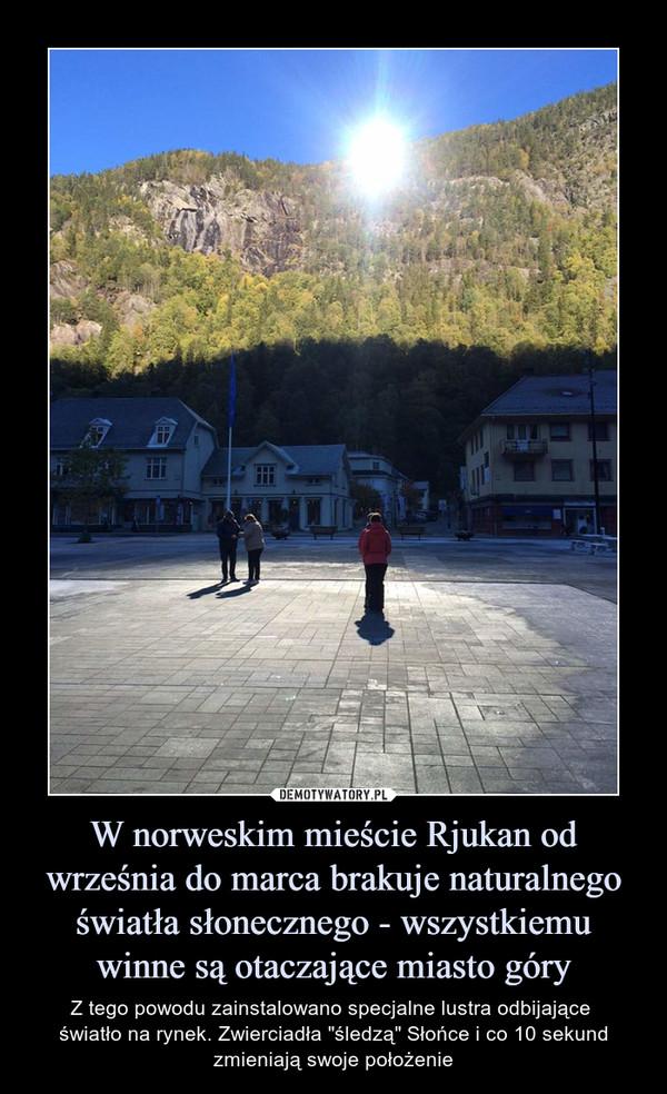 """W norweskim mieście Rjukan od września do marca brakuje naturalnego światła słonecznego - wszystkiemu winne są otaczające miasto góry – Z tego powodu zainstalowano specjalne lustra odbijające światło na rynek. Zwierciadła """"śledzą"""" Słońce i co 10 sekund zmieniają swoje położenie"""