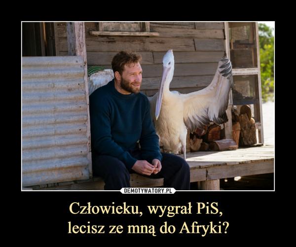 Człowieku, wygrał PiS, lecisz ze mną do Afryki? –