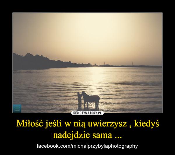 Miłość jeśli w nią uwierzysz , kiedyś nadejdzie sama ... – facebook.com/michalprzybylaphotography