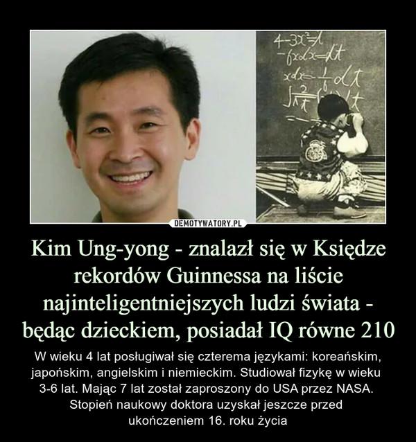 Kim Ung-yong - znalazł się w Księdze rekordów Guinnessa na liście najinteligentniejszych ludzi świata - będąc dzieckiem, posiadał IQ równe 210 – W wieku 4 lat posługiwał się czterema językami: koreańskim, japońskim, angielskim i niemieckim. Studiował fizykę w wieku 3-6 lat. Mając 7 lat został zaproszony do USA przez NASA. Stopień naukowy doktora uzyskał jeszcze przed ukończeniem 16. roku życia