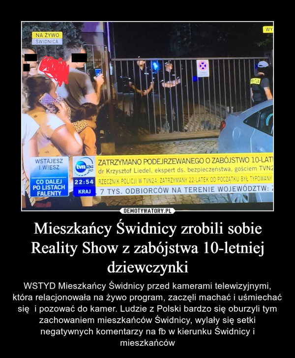 Mieszkańcy Świdnicy zrobili sobie Reality Show z zabójstwa 10-letniej dziewczynki – WSTYD Mieszkańcy Świdnicy przed kamerami telewizyjnymi, która relacjonowała na żywo program, zaczęli machać i uśmiechać się  i pozować do kamer. Ludzie z Polski bardzo się oburzyli tym zachowaniem mieszkańców Świdnicy, wylały się setki negatywnych komentarzy na fb w kierunku Świdnicy i mieszkańców
