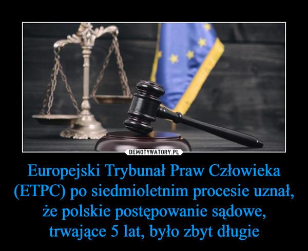 Europejski Trybunał Praw Człowieka (ETPC) po siedmioletnim procesie uznał, że polskie postępowanie sądowe, trwające 5 lat, było zbyt długie –