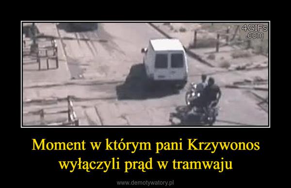 Moment w którym pani Krzywonoswyłączyli prąd w tramwaju –