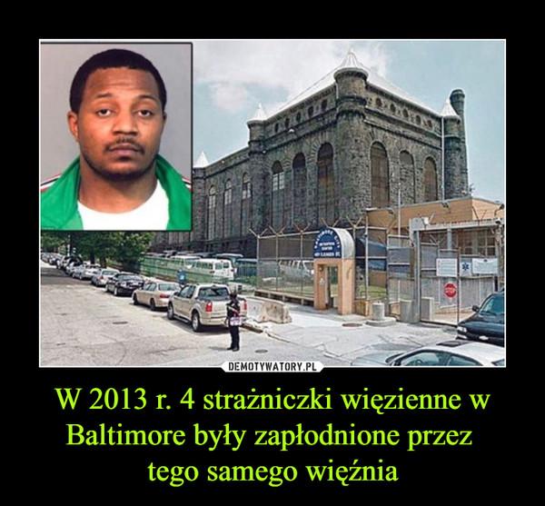 W 2013 r. 4 strażniczki więzienne w Baltimore były zapłodnione przez tego samego więźnia –