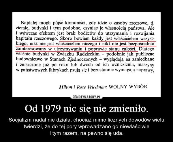 Od 1979 nic się nie zmieniło. – Socjalizm nadal nie działa, chociaż mimo licznych dowodów wielu twierdzi, że do tej pory wprowadzano go niewłaściwiei tym razem, na pewno się uda.