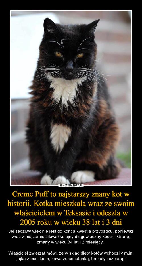 Creme Puff to najstarszy znany kot w historii. Kotka mieszkała wraz ze swoim właścicielem w Teksasie i odeszła w 2005 roku w wieku 38 lat i 3 dni