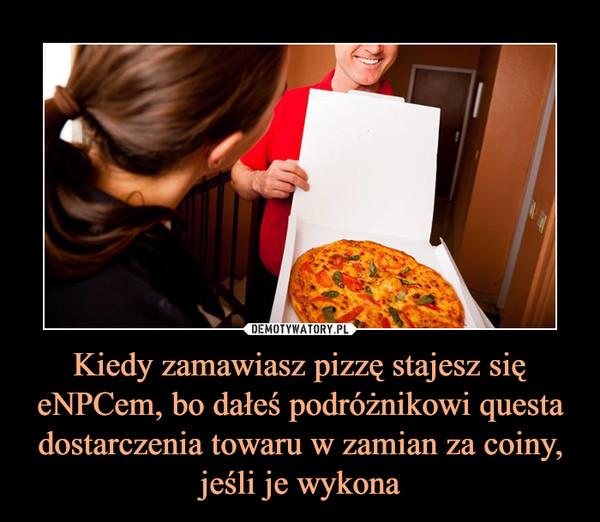 Kiedy zamawiasz pizzę stajesz się eNPCem, bo dałeś podróżnikowi questa dostarczenia towaru w zamian za coiny, jeśli je wykona –