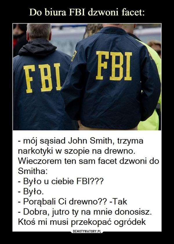 –  - mój sąsiad John Smith, trzyma narkotyki w szopie na drewno. Wieczorem ten sam facet dzwoni do Smitha: - Było u ciebie FBI??? - Było - Porąbali Ci drewno?? -Tak - Dobra, jutro ty na mnie donosisz. Ktoś mi musi przekopać ogródek