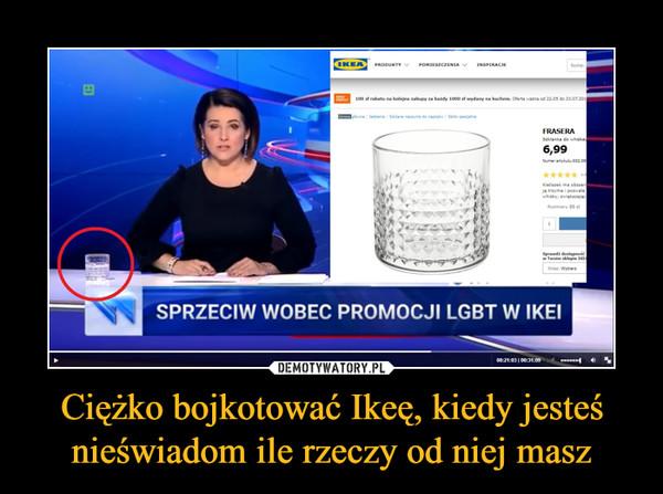 Ciężko bojkotować Ikeę, kiedy jesteś nieświadom ile rzeczy od niej masz –  SPRZECIW WOBEC PROMOCJI LGBT W IKEI