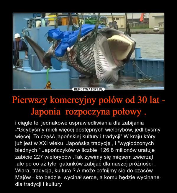 """Pierwszy komercyjny połów od 30 lat - Japonia  rozpoczyna połowy . – i ciągle te  jednakowe usprawiedliwiania dla zabijania -""""Gdybyśmy mieli więcej dostępnych wielorybów, jedlibyśmy więcej. To część japońskiej kultury i tradycji"""" W kraju który już jest w XXI wieku. Japońską tradycję , i """"wygłodzonych biednych """" Japończyków w liczbie  126,8 milionów uratuje zabicie 227 wielorybów .Tak żywimy się mięsem zwierząt ,ale po co aż tyle  gatunków zabijać dla naszej próżności . Wiara, tradycja, kultura ? A może cofnijmy się do czasów Majów - kto będzie  wycinał serce, a komu będzie wycinane- dla tradycji i kultury"""
