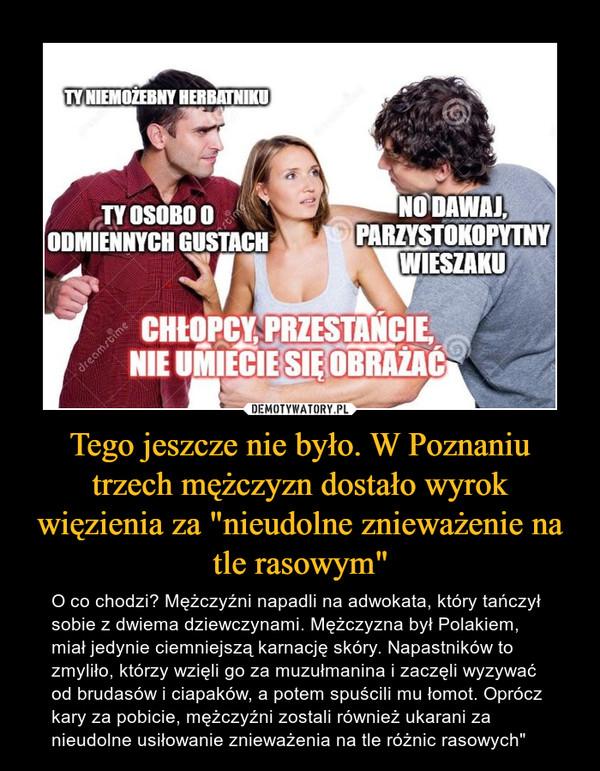"""Tego jeszcze nie było. W Poznaniu trzech mężczyzn dostało wyrok więzienia za """"nieudolne znieważenie na tle rasowym"""" – O co chodzi? Mężczyźni napadli na adwokata, który tańczył sobie z dwiema dziewczynami. Mężczyzna był Polakiem, miał jedynie ciemniejszą karnację skóry. Napastników to zmyliło, którzy wzięli go za muzułmanina i zaczęli wyzywać od brudasów i ciapaków, a potem spuścili mu łomot. Oprócz kary za pobicie, mężczyźni zostali również ukarani za nieudolne usiłowanie znieważenia na tle różnic rasowych"""""""