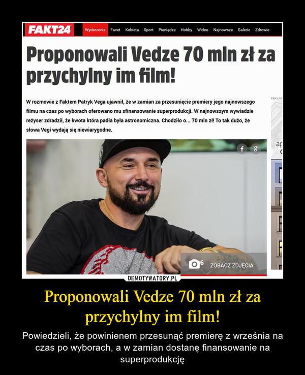 Proponowali Vedze 70 mln zł za przychylny im film! – Powiedzieli, że powinienem przesunąć premierę z września na czas po wyborach, a w zamian dostanę finansowanie na superprodukcję