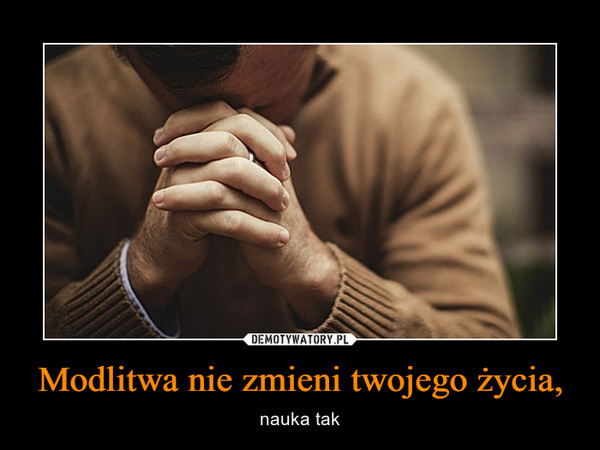 Modlitwa nie zmieni twojego życia, – nauka tak