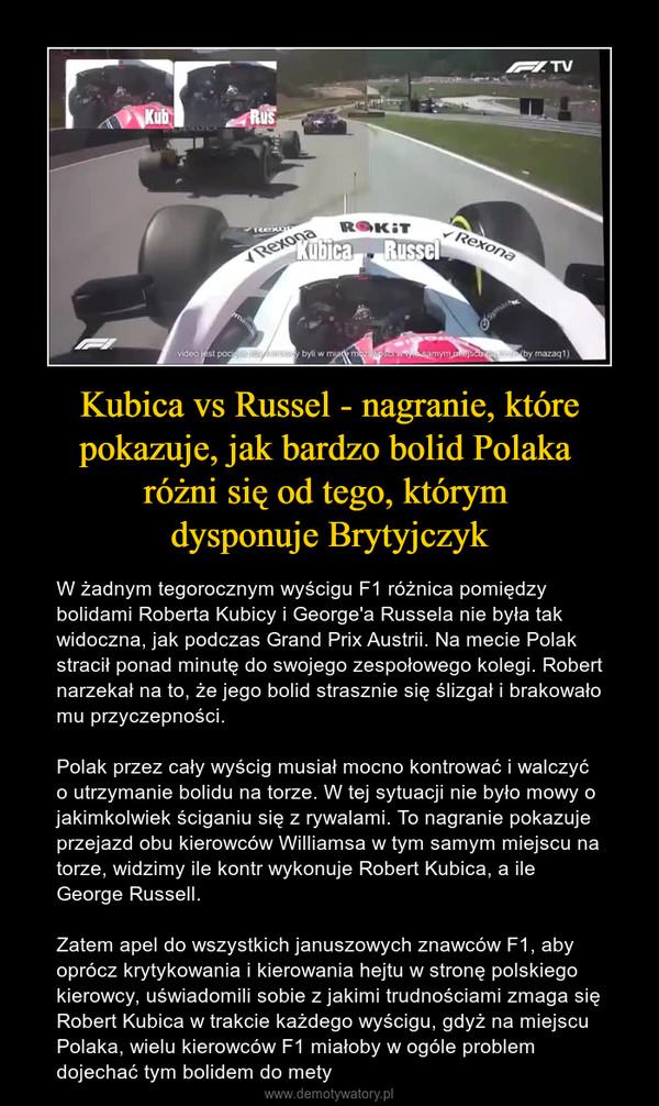 Kubica vs Russel - nagranie, które pokazuje, jak bardzo bolid Polaka różni się od tego, którym dysponuje Brytyjczyk – W żadnym tegorocznym wyścigu F1 różnica pomiędzy bolidami Roberta Kubicy i George'a Russela nie była tak widoczna, jak podczas Grand Prix Austrii. Na mecie Polak stracił ponad minutę do swojego zespołowego kolegi. Robert narzekał na to, że jego bolid strasznie się ślizgał i brakowało mu przyczepności. Polak przez cały wyścig musiał mocno kontrować i walczyć o utrzymanie bolidu na torze. W tej sytuacji nie było mowy o jakimkolwiek ściganiu się z rywalami. To nagranie pokazuje przejazd obu kierowców Williamsa w tym samym miejscu na torze, widzimy ile kontr wykonuje Robert Kubica, a ile George Russell.Zatem apel do wszystkich januszowych znawców F1, aby oprócz krytykowania i kierowania hejtu w stronę polskiego kierowcy, uświadomili sobie z jakimi trudnościami zmaga się Robert Kubica w trakcie każdego wyścigu, gdyż na miejscu Polaka, wielu kierowców F1 miałoby w ogóle problem dojechać tym bolidem do mety