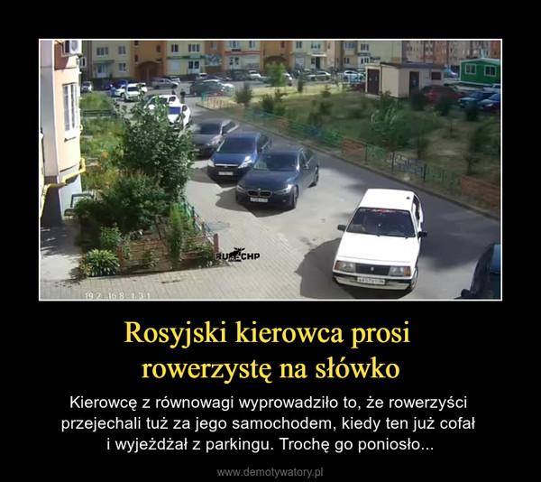 Rosyjski kierowca prosi rowerzystę na słówko – Kierowcę z równowagi wyprowadziło to, że rowerzyści przejechali tuż za jego samochodem, kiedy ten już cofał i wyjeżdżał z parkingu. Trochę go poniosło...