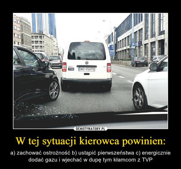 W tej sytuacji kierowca powinien: – a) zachować ostrożność b) ustąpić pierwszeństwa c) energicznie dodać gazu i wjechać w dupę tym kłamcom z TVP