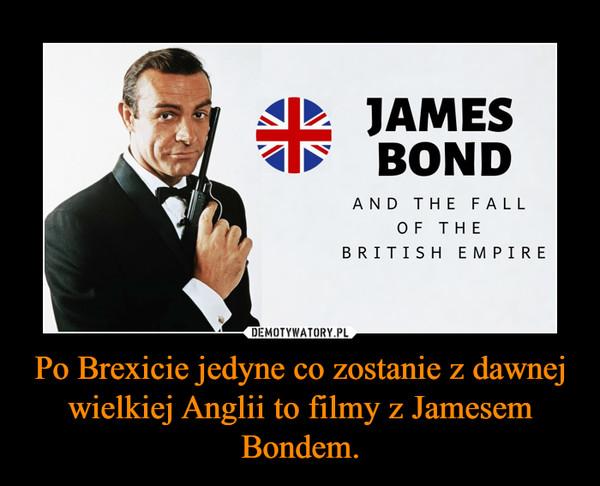 Po Brexicie jedyne co zostanie z dawnej wielkiej Anglii to filmy z Jamesem Bondem. –
