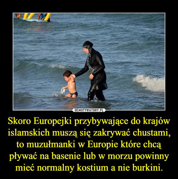 Skoro Europejki przybywające do krajów islamskich muszą się zakrywać chustami, to muzułmanki w Europie które chcą pływać na basenie lub w morzu powinny mieć normalny kostium a nie burkini. –