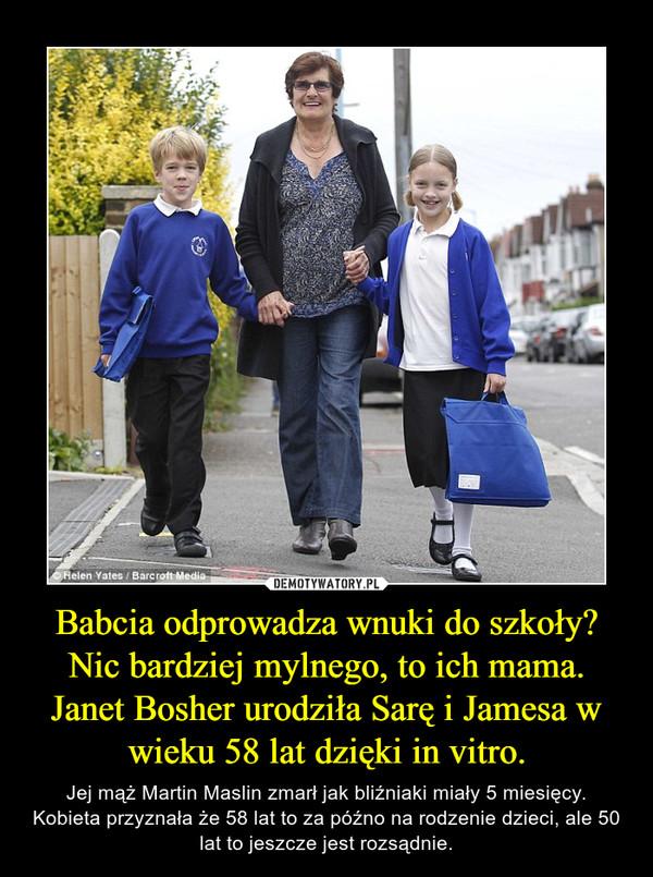 Babcia odprowadza wnuki do szkoły?Nic bardziej mylnego, to ich mama.Janet Bosher urodziła Sarę i Jamesa w wieku 58 lat dzięki in vitro. – Jej mąż Martin Maslin zmarł jak bliźniaki miały 5 miesięcy.Kobieta przyznała że 58 lat to za późno na rodzenie dzieci, ale 50 lat to jeszcze jest rozsądnie.