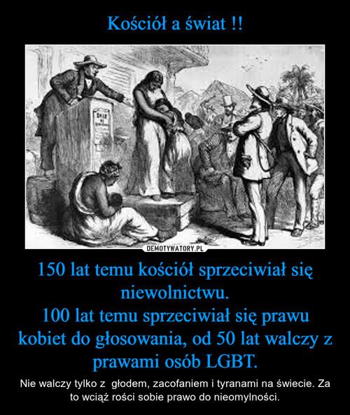 Kościół a świat !! 150 lat temu kościół sprzeciwiał się niewolnictwu. 100 lat temu sprzeciwiał się prawu kobiet do głosowania, od 50 lat walczy z prawami osób LGBT.