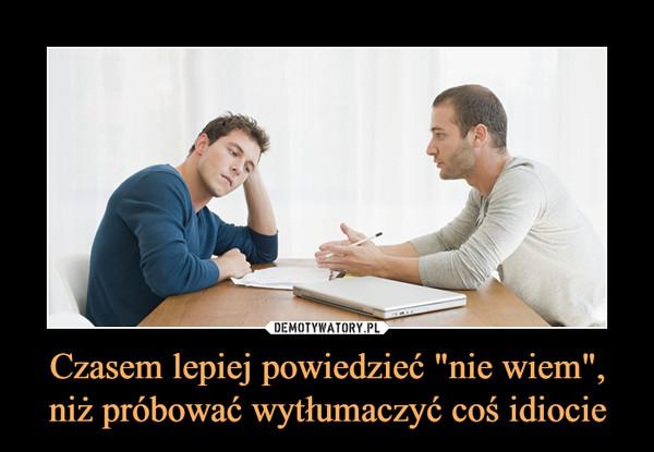 """Czasem lepiej powiedzieć """"nie wiem"""", niż próbować wytłumaczyć coś idiocie –"""