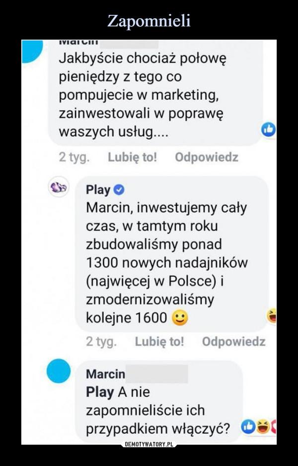 –  Jakbyście chociaż połowępieniędzy z tego copompujecie w marketing,zainwestowali w poprawęwaszych usług.... '2tyg.   Lubię to! Odpowiedz®B    Play OMarcin, inwestujemy całyczas, w tamtym rokuzbudowaliśmy ponad1300 nowych nadajników(najwięcej w Polsce) izmodernizowaliśmykolejne 1600 ^2 tyg.    Lubię to! OdpowiedzMarcinPlay A niezapomnieliście ichprzypadkiem włączyć?