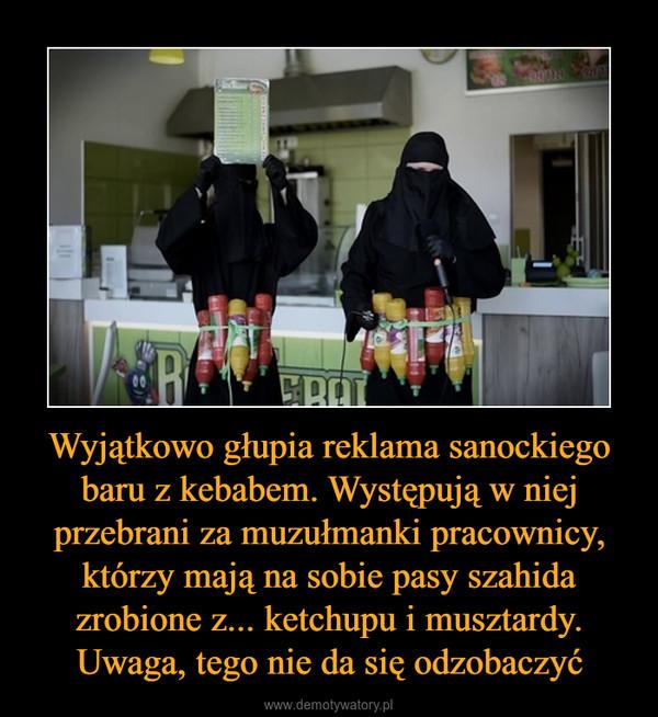 Wyjątkowo głupia reklama sanockiego baru z kebabem. Występują w niej przebrani za muzułmanki pracownicy, którzy mają na sobie pasy szahida zrobione z... ketchupu i musztardy. Uwaga, tego nie da się odzobaczyć –