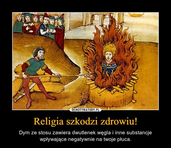Religia szkodzi zdrowiu! – Dym ze stosu zawiera dwutlenek węgla i inne substancje wpływające negatywnie na twoje płuca.